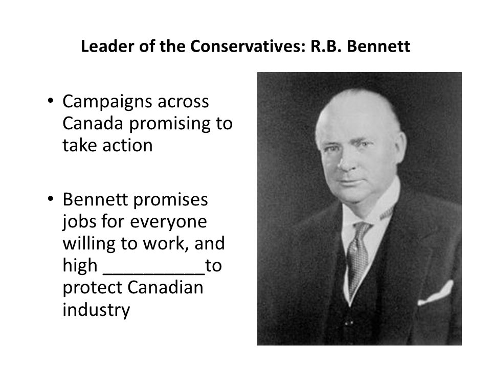 Leader of the Conservatives: R.B. Bennett Campaigns across Canada promising to take action Bennett promises jobs for everyone willing to work, and hig