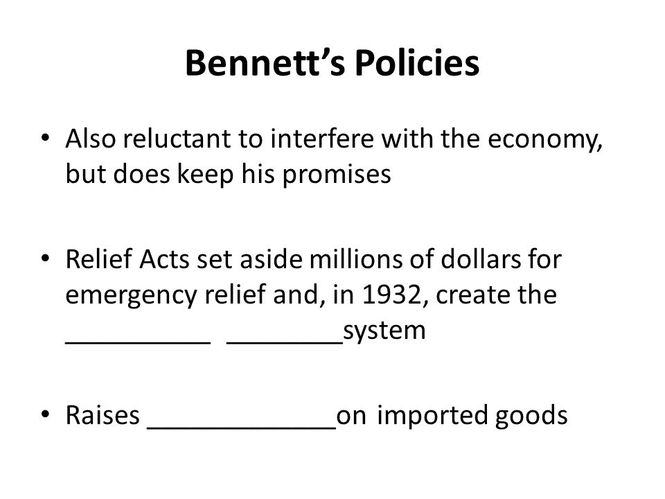 Bennett's Policies Also reluctant to interfere with the economy, but does keep his promises Relief Acts set aside millions of dollars for emergency re
