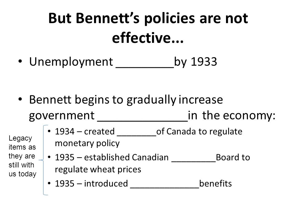 But Bennett's policies are not effective... Unemployment _________by 1933 Bennett begins to gradually increase government ______________in the economy