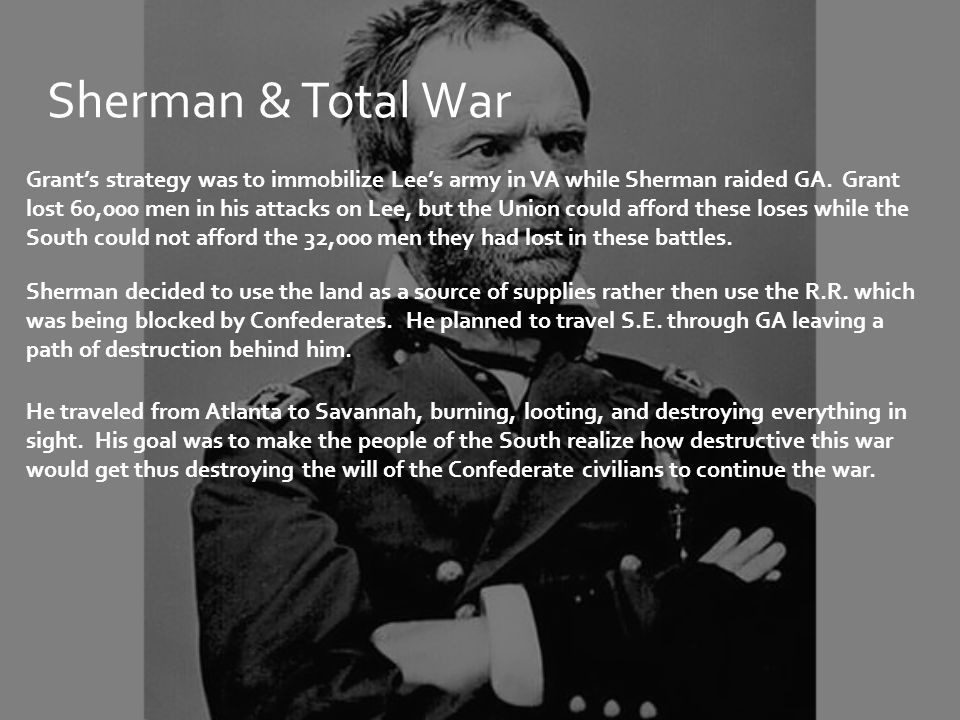 Sherman & Total War Grant's strategy was to immobilize Lee's army in VA while Sherman raided GA. Grant lost 60,000 men in his attacks on Lee, but the