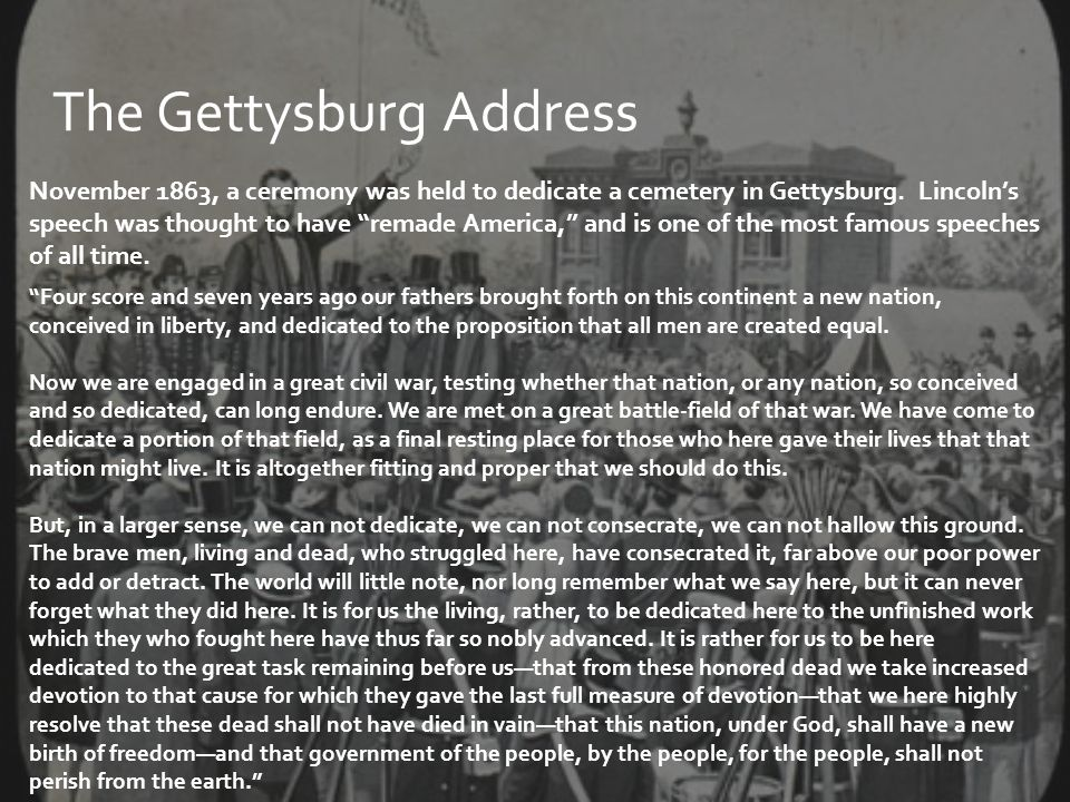 """The Gettysburg Address November 1863, a ceremony was held to dedicate a cemetery in Gettysburg. Lincoln's speech was thought to have """"remade America,"""""""