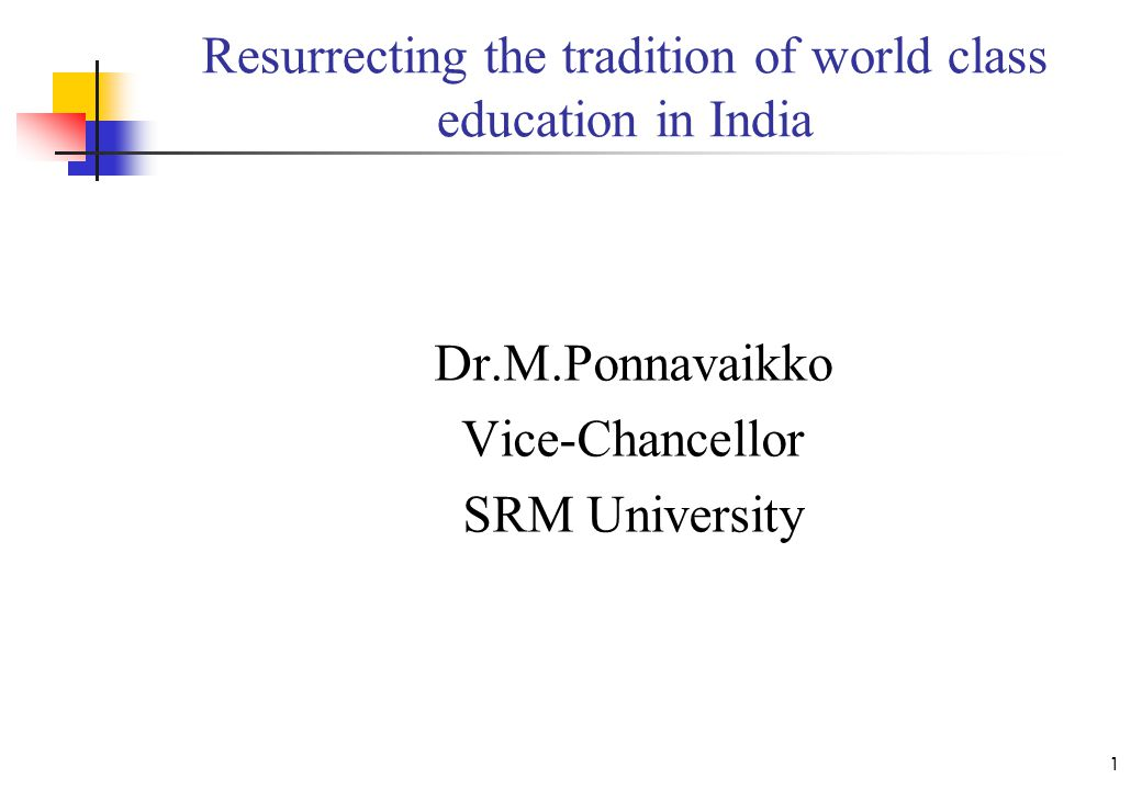 Resurrecting the tradition of world class education in India Dr.M.Ponnavaikko Vice-Chancellor SRM University 1