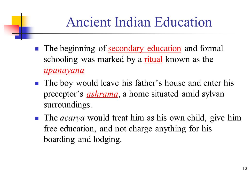 Ancient Indian Education The beginning of secondary education and formal schooling was marked by a ritual known as the upanayanasecondary educationritual upanayana The boy would leave his father's house and enter his preceptor's ashrama, a home situated amid sylvan surroundings.ashrama The acarya would treat him as his own child, give him free education, and not charge anything for his boarding and lodging.