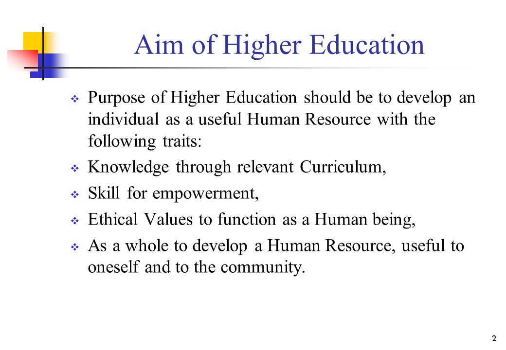 Aim of Higher Education  Purpose of Higher Education should be to develop an individual as a useful Human Resource with the following traits:  Knowledge through relevant Curriculum,  Skill for empowerment,  Ethical Values to function as a Human being,  As a whole to develop a Human Resource, useful to oneself and to the community.