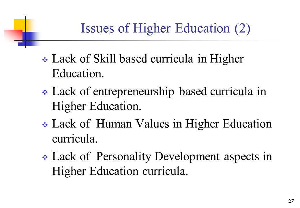 Issues of Higher Education (2)  Lack of Skill based curricula in Higher Education.  Lack of entrepreneurship based curricula in Higher Education. 