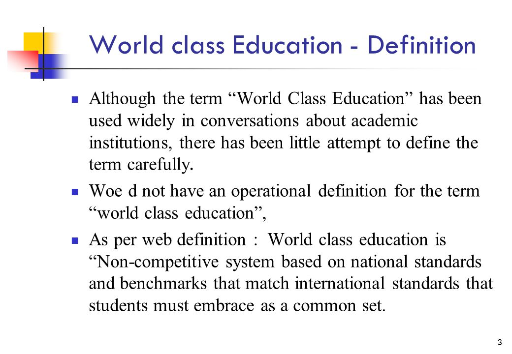 World class Education - Definition Although the term World Class Education has been used widely in conversations about academic institutions, there has been little attempt to define the term carefully.