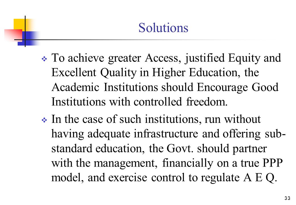 Solutions  To achieve greater Access, justified Equity and Excellent Quality in Higher Education, the Academic Institutions should Encourage Good Institutions with controlled freedom.