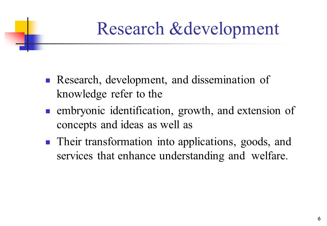 Research &development Research, development, and dissemination of knowledge refer to the embryonic identification, growth, and extension of concepts a