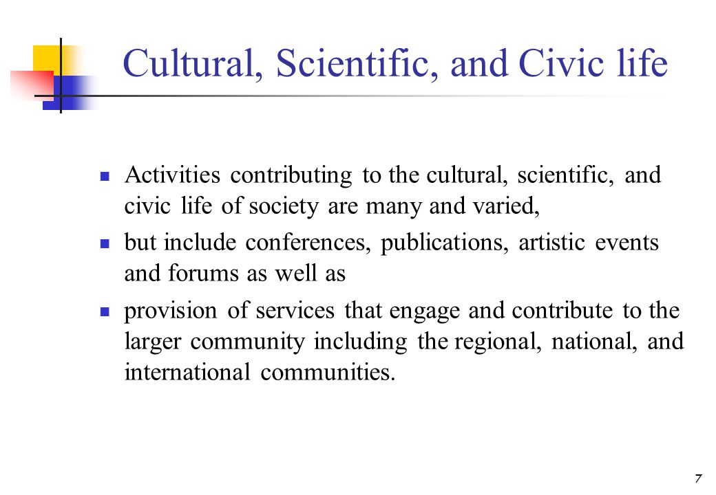 Cultural, Scientific, and Civic life Activities contributing to the cultural, scientific, and civic life of society are many and varied, but include c