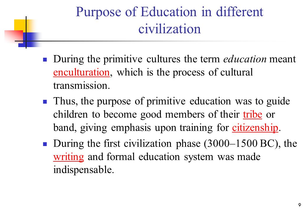 Purpose of Education in different civilization During the primitive cultures the term education meant enculturation, which is the process of cultural transmission.
