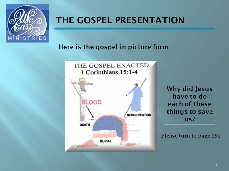 THE GOSPEL PRESENTATION Please turn to page 291 18 Why did Jesus have to do each of these things to save us.
