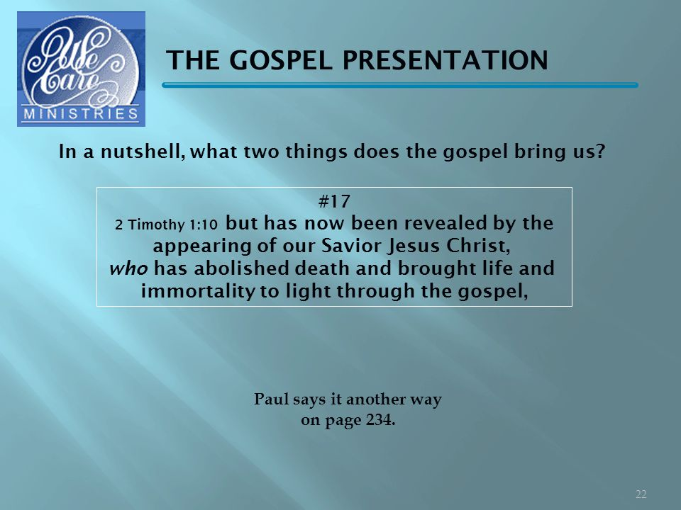 THE GOSPEL PRESENTATION #17 2 Timothy 1:10 but has now been revealed by the appearing of our Savior Jesus Christ, who has abolished death and brought life and immortality to light through the gospel, Paul says it another way on page 234.
