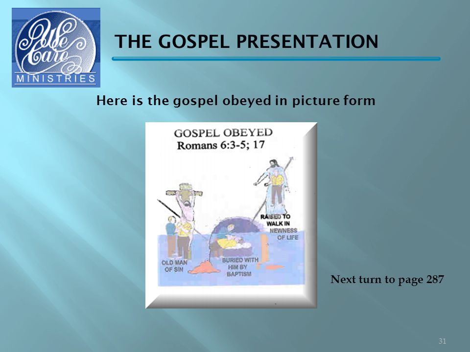 THE GOSPEL PRESENTATION Next turn to page 287 31 Here is the gospel obeyed in picture form