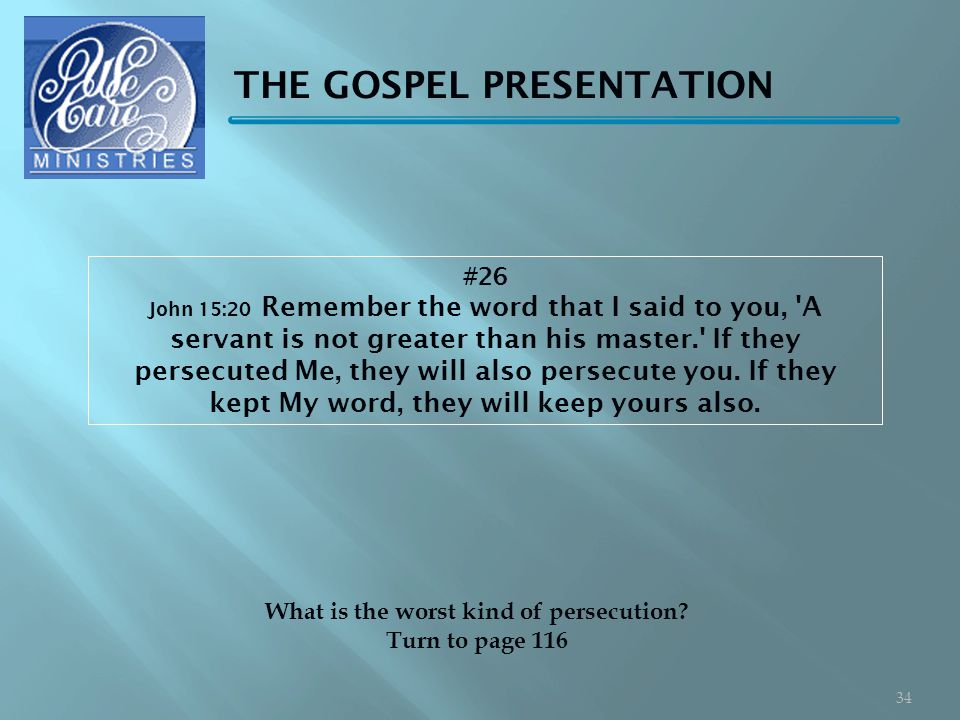 THE GOSPEL PRESENTATION #26 John 15:20 Remember the word that I said to you, A servant is not greater than his master. If they persecuted Me, they will also persecute you.