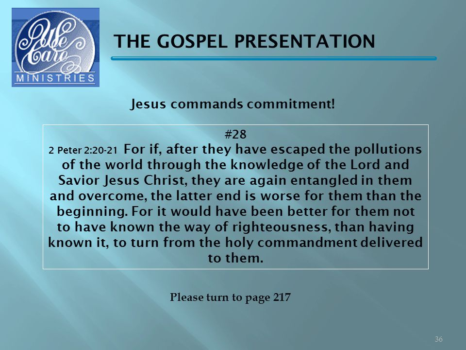 THE GOSPEL PRESENTATION #28 2 Peter 2:20-21 For if, after they have escaped the pollutions of the world through the knowledge of the Lord and Savior Jesus Christ, they are again entangled in them and overcome, the latter end is worse for them than the beginning.