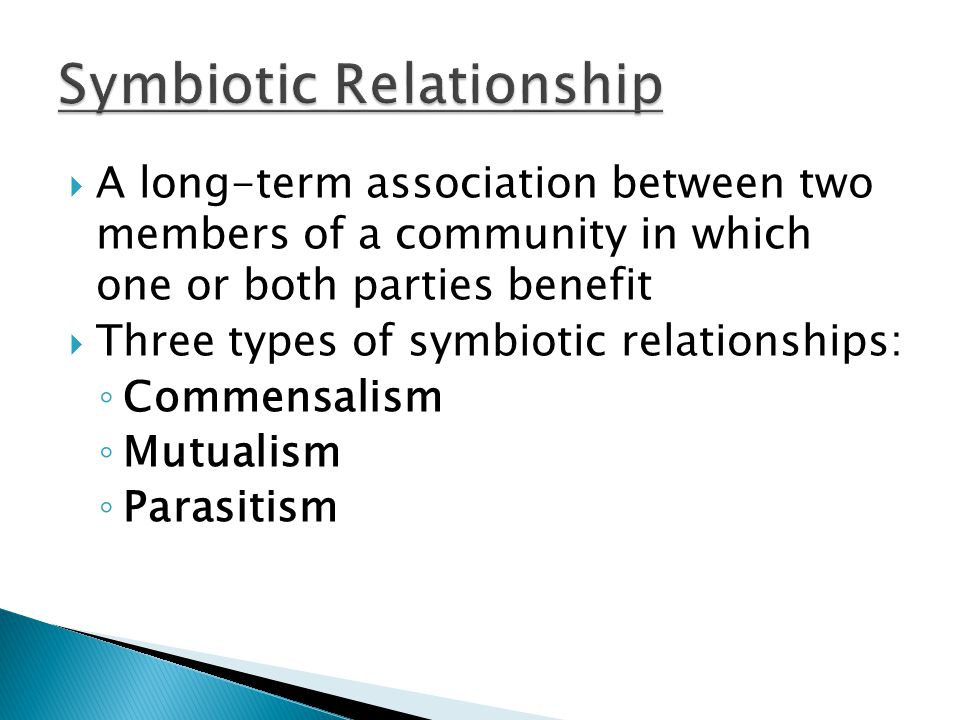  A long-term association between two members of a community in which one or both parties benefit  Three types of symbiotic relationships: ◦ Commensa