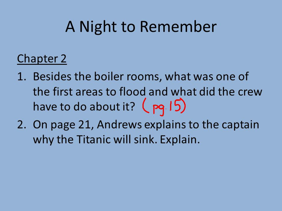 A Night to Remember Chapter 2 1.Besides the boiler rooms, what was one of the first areas to flood and what did the crew have to do about it.