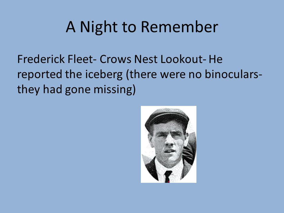 A Night to Remember Frederick Fleet- Crows Nest Lookout- He reported the iceberg (there were no binoculars- they had gone missing)