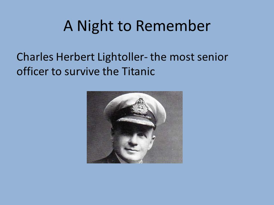 A Night to Remember Charles Herbert Lightoller- the most senior officer to survive the Titanic