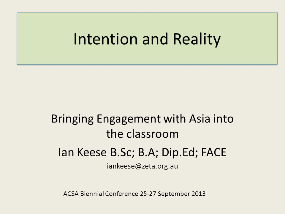 Intention and Reality Bringing Engagement with Asia into the classroom Ian Keese B.Sc; B.A; Dip.Ed; FACE iankeese@zeta.org.au ACSA Biennial Conference 25-27 September 2013