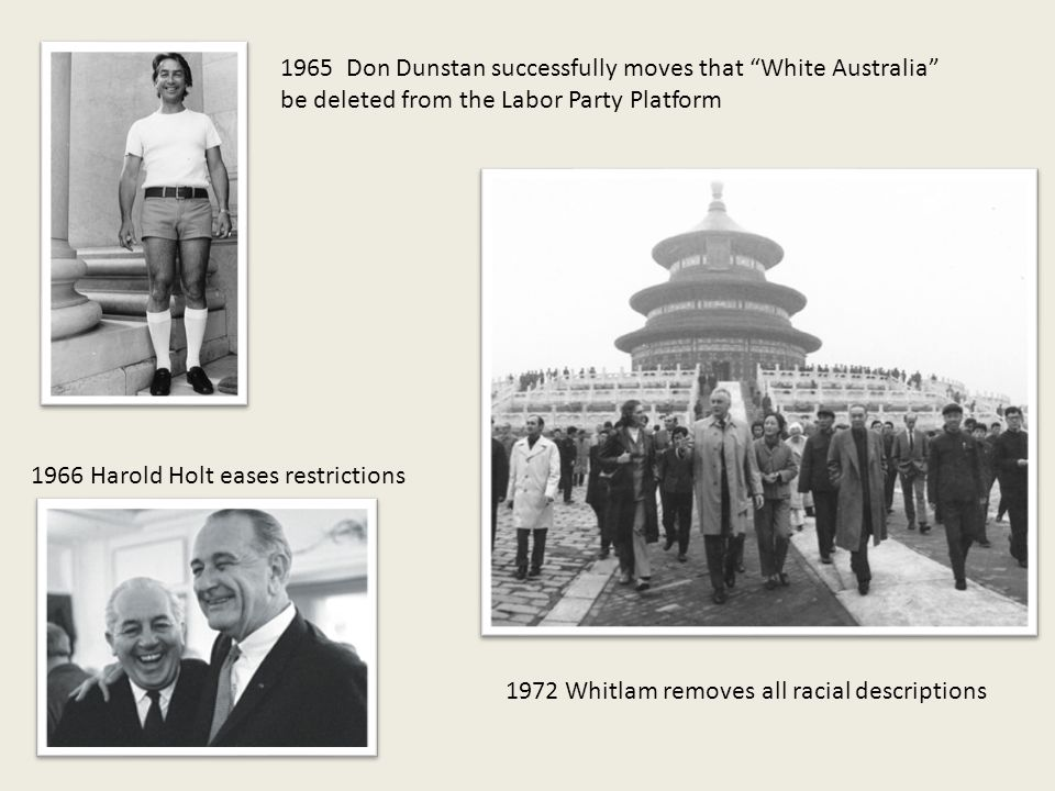 1965 Don Dunstan successfully moves that White Australia be deleted from the Labor Party Platform 1966 Harold Holt eases restrictions 1972 Whitlam removes all racial descriptions