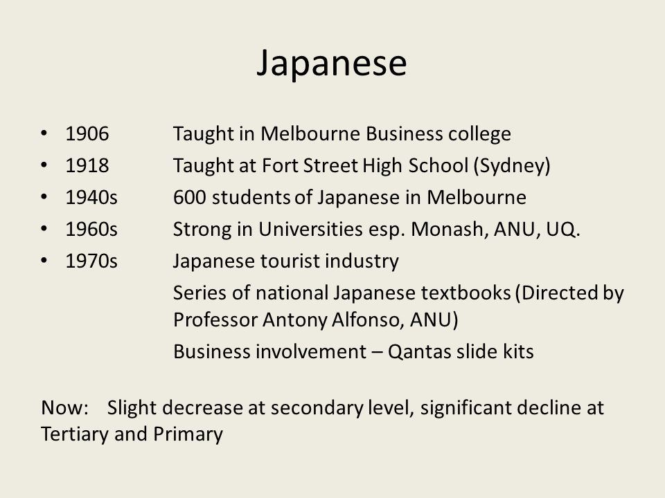 Japanese 1906Taught in Melbourne Business college 1918Taught at Fort Street High School (Sydney) 1940s600 students of Japanese in Melbourne 1960sStrong in Universities esp.