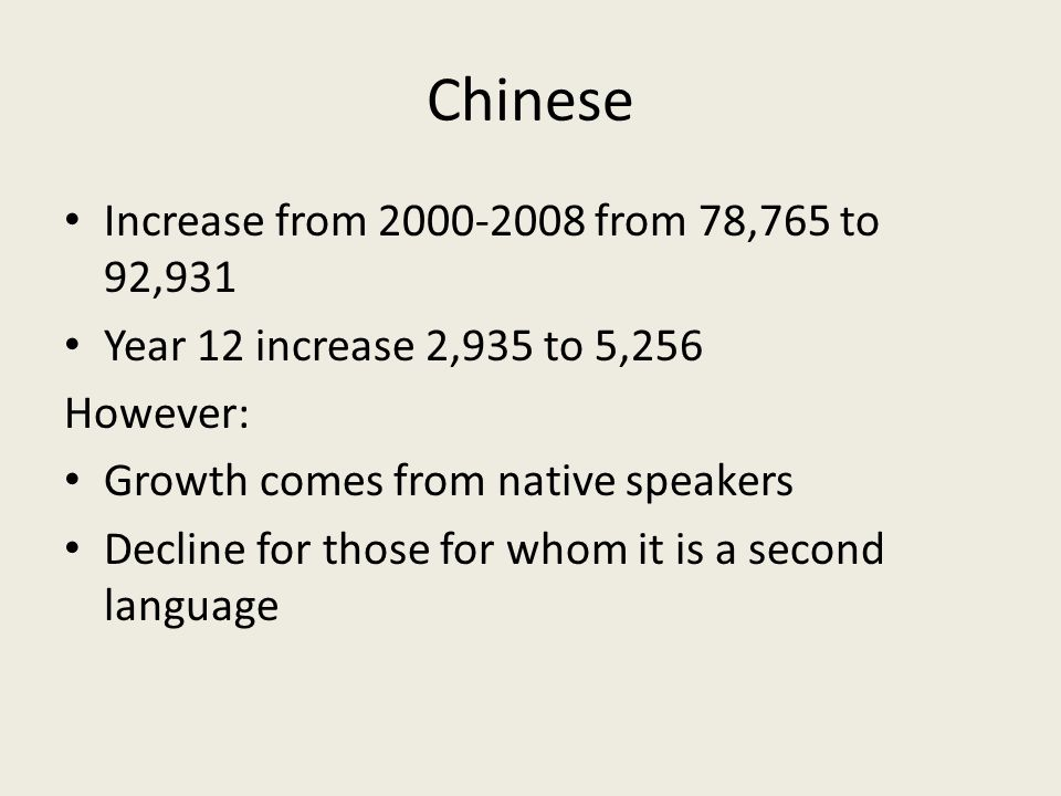 Chinese Increase from 2000-2008 from 78,765 to 92,931 Year 12 increase 2,935 to 5,256 However: Growth comes from native speakers Decline for those for
