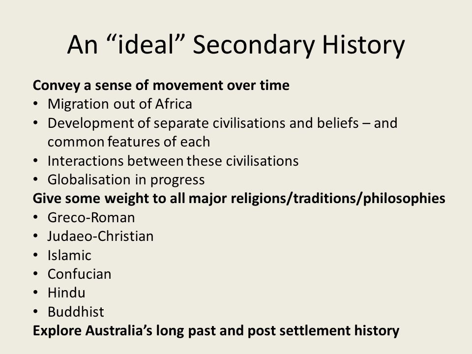 "An ""ideal"" Secondary History Convey a sense of movement over time Migration out of Africa Development of separate civilisations and beliefs – and comm"