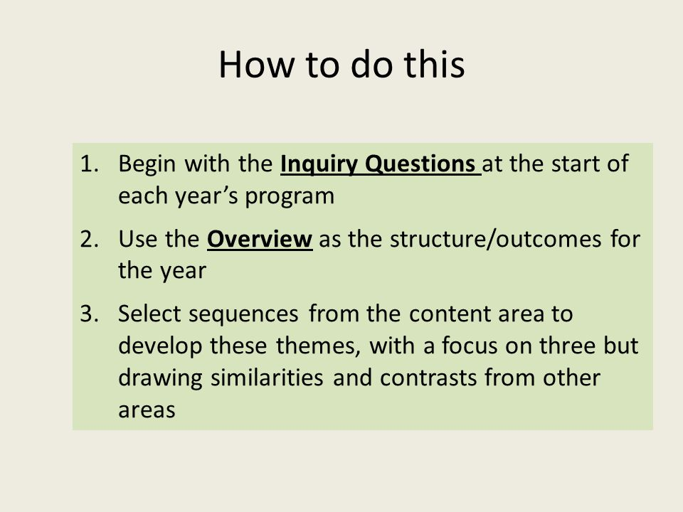 How to do this 1.Begin with the Inquiry Questions at the start of each year's program 2.Use the Overview as the structure/outcomes for the year 3.Select sequences from the content area to develop these themes, with a focus on three but drawing similarities and contrasts from other areas