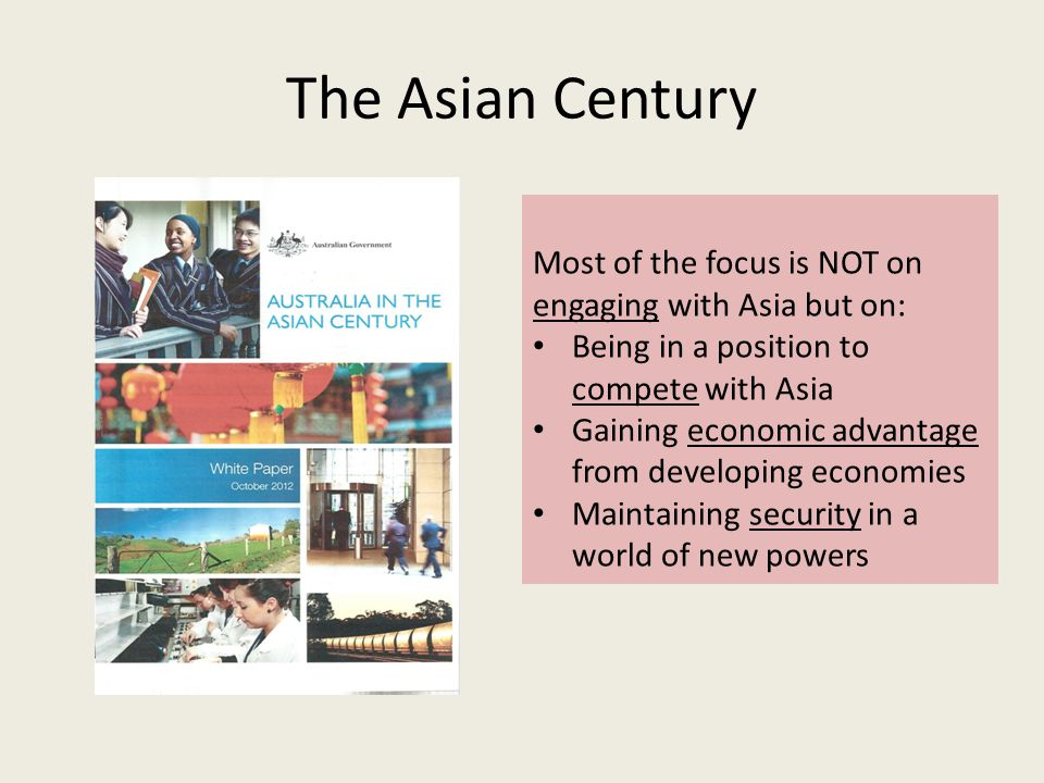 The Asian Century Most of the focus is NOT on engaging with Asia but on: Being in a position to compete with Asia Gaining economic advantage from developing economies Maintaining security in a world of new powers
