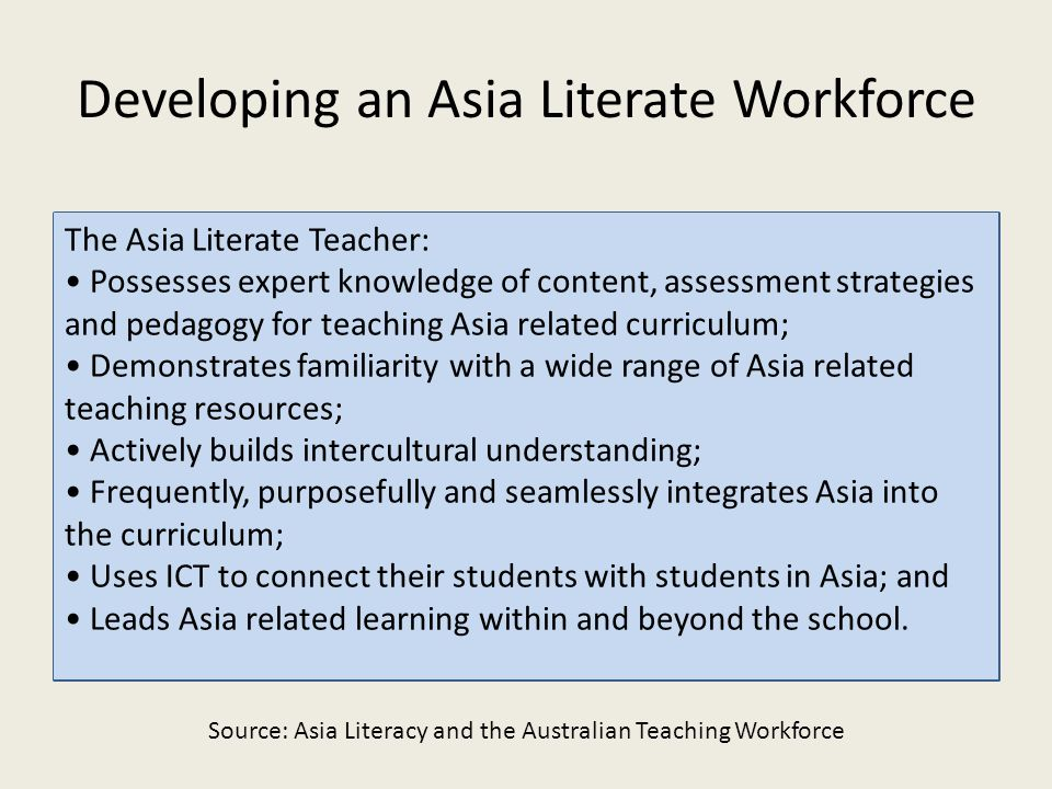 Developing an Asia Literate Workforce The Asia Literate Teacher: Possesses expert knowledge of content, assessment strategies and pedagogy for teaching Asia related curriculum; Demonstrates familiarity with a wide range of Asia related teaching resources; Actively builds intercultural understanding; Frequently, purposefully and seamlessly integrates Asia into the curriculum; Uses ICT to connect their students with students in Asia; and Leads Asia related learning within and beyond the school.