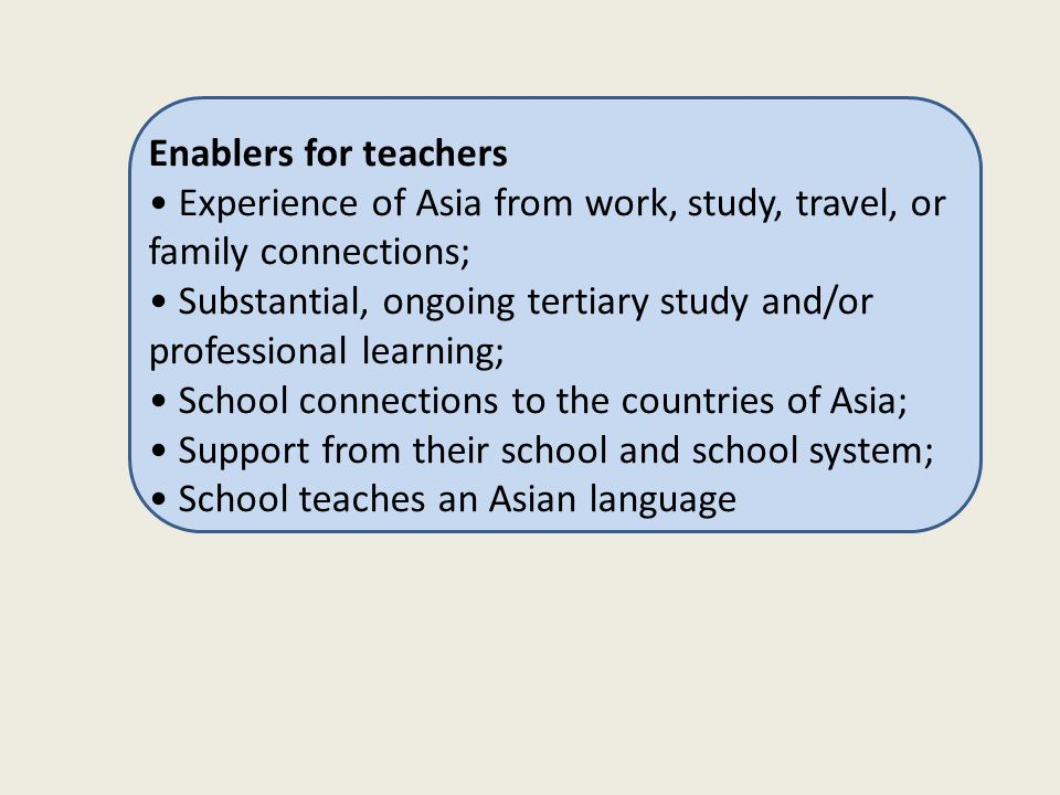 Enablers for teachers Experience of Asia from work, study, travel, or family connections; Substantial, ongoing tertiary study and/or professional lear