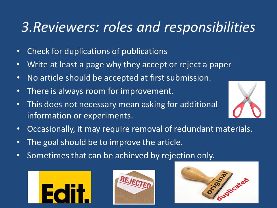3.Reviewers: roles and responsibilities Check for duplications of publications Write at least a page why they accept or reject a paper No article should be accepted at first submission.