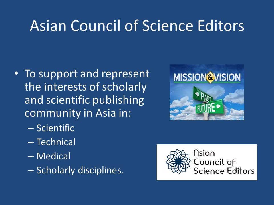 Asian Council of Science Editors To support and represent the interests of scholarly and scientific publishing community in Asia in: – Scientific – Te