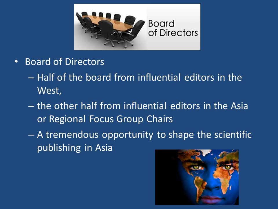 Board of Directors – Half of the board from influential editors in the West, – the other half from influential editors in the Asia or Regional Focus Group Chairs – A tremendous opportunity to shape the scientific publishing in Asia