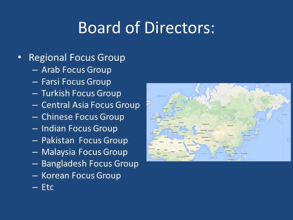 Board of Directors: Regional Focus Group – Arab Focus Group – Farsi Focus Group – Turkish Focus Group – Central Asia Focus Group – Chinese Focus Group – Indian Focus Group – Pakistan Focus Group – Malaysia Focus Group – Bangladesh Focus Group – Korean Focus Group – Etc
