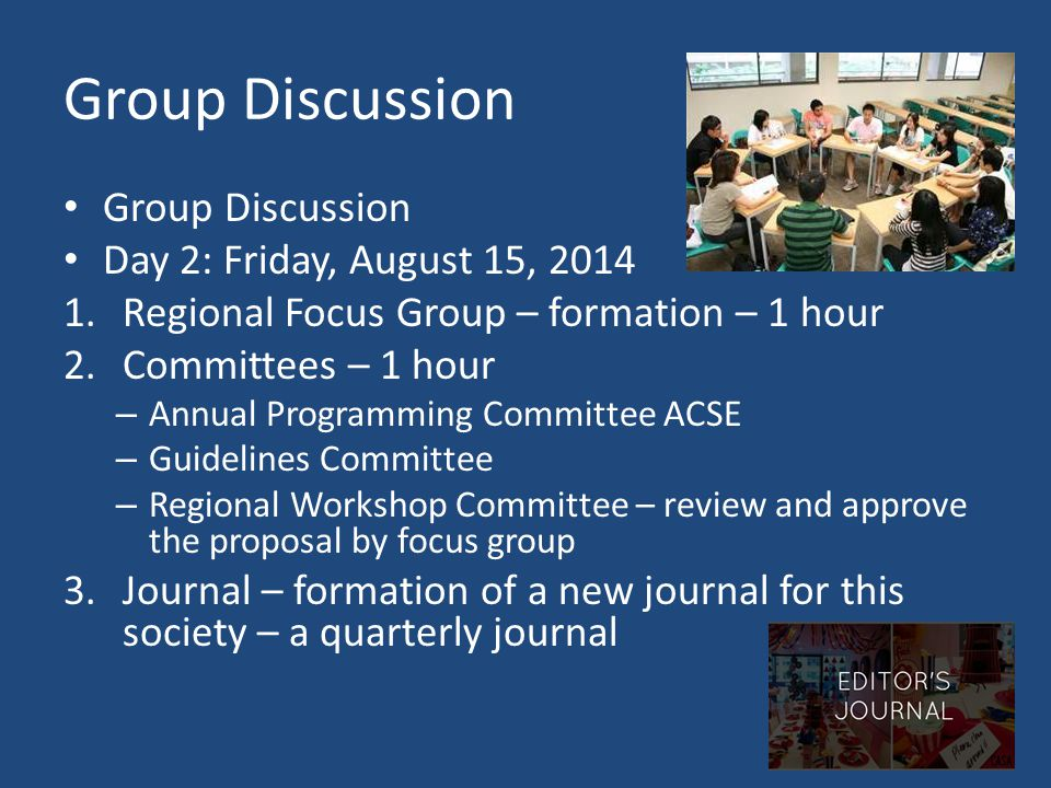 Group Discussion Day 2: Friday, August 15, 2014 1.Regional Focus Group – formation – 1 hour 2.Committees – 1 hour – Annual Programming Committee ACSE – Guidelines Committee – Regional Workshop Committee – review and approve the proposal by focus group 3.Journal – formation of a new journal for this society – a quarterly journal