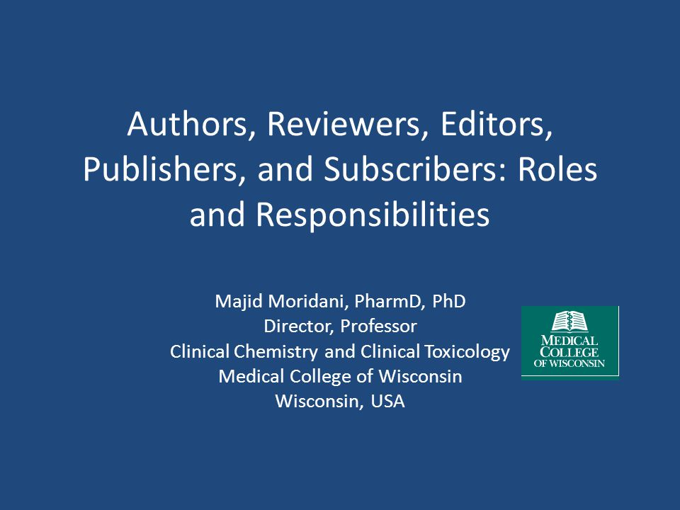 Authors, Reviewers, Editors, Publishers, and Subscribers: Roles and Responsibilities Majid Moridani, PharmD, PhD Director, Professor Clinical Chemistry and Clinical Toxicology Medical College of Wisconsin Wisconsin, USA