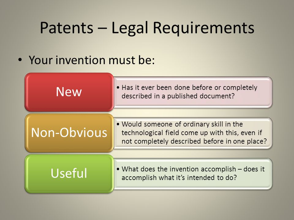 Patents – Legal Requirements Your invention must be: Has it ever been done before or completely described in a published document.