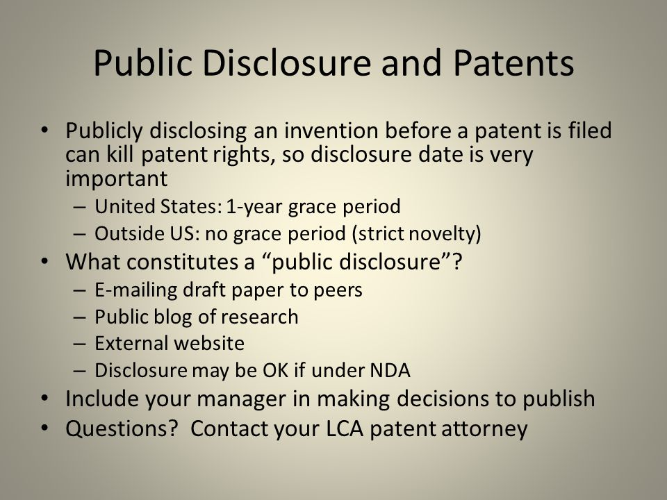 Public Disclosure and Patents Publicly disclosing an invention before a patent is filed can kill patent rights, so disclosure date is very important – United States: 1-year grace period – Outside US: no grace period (strict novelty) What constitutes a public disclosure .
