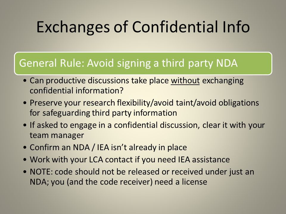 Exchanges of Confidential Info General Rule: Avoid signing a third party NDA Can productive discussions take place without exchanging confidential information.