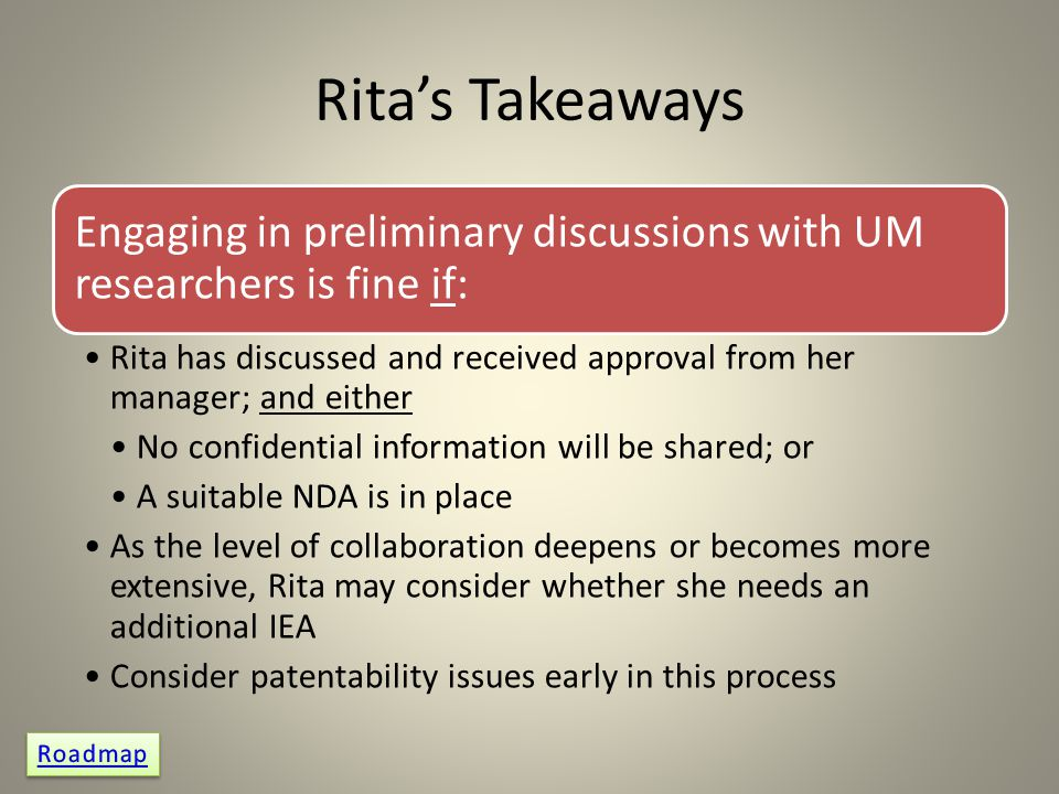Rita's Takeaways Engaging in preliminary discussions with UM researchers is fine if: Rita has discussed and received approval from her manager; and either No confidential information will be shared; or A suitable NDA is in place As the level of collaboration deepens or becomes more extensive, Rita may consider whether she needs an additional IEA Consider patentability issues early in this process