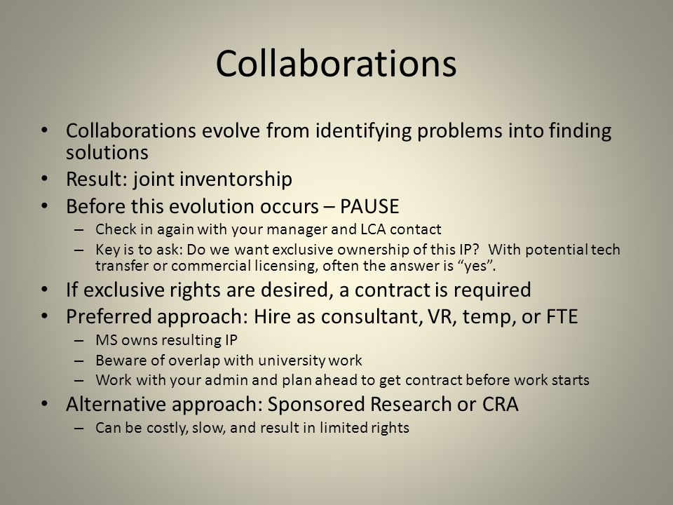 Collaborations Collaborations evolve from identifying problems into finding solutions Result: joint inventorship Before this evolution occurs – PAUSE – Check in again with your manager and LCA contact – Key is to ask: Do we want exclusive ownership of this IP.