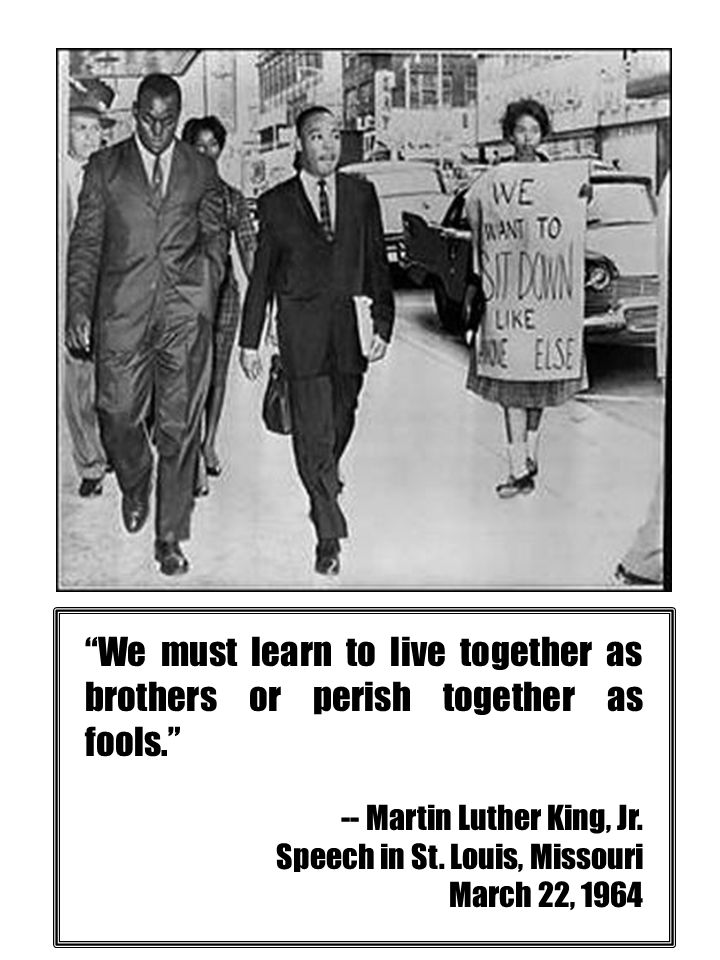"""We must learn to live together as brothers or perish together as fools."" -- Martin Luther King, Jr. Speech in St. Louis, Missouri March 22, 1964"