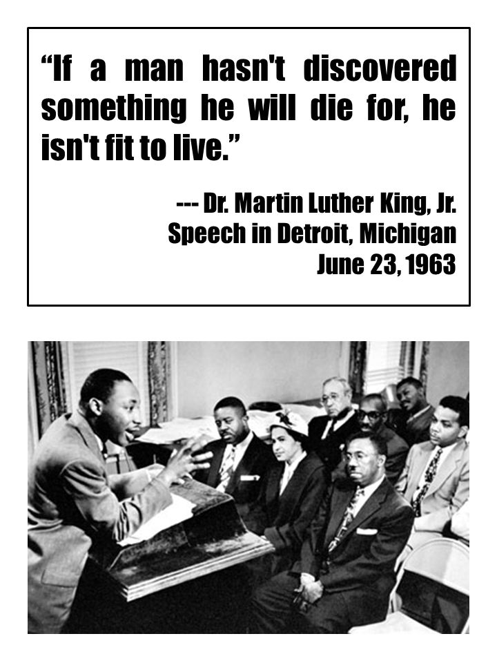 """If a man hasn't discovered something he will die for, he isn't fit to live."" --- Dr. Martin Luther King, Jr. Speech in Detroit, Michigan June 23, 196"