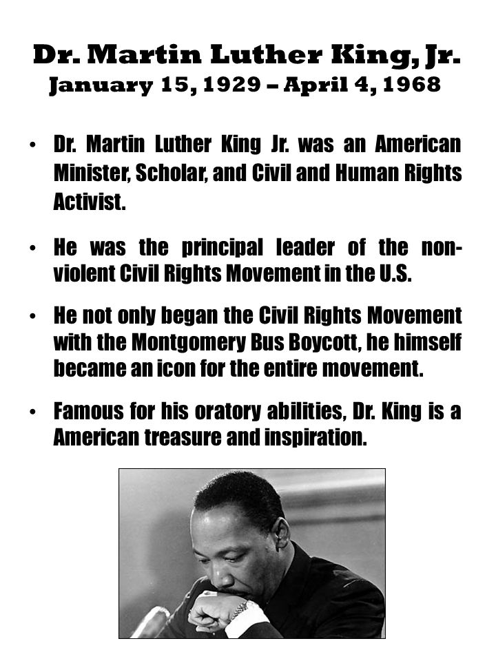 Dr. Martin Luther King, Jr. January 15, 1929 – April 4, 1968 Dr. Martin Luther King Jr. was an American Minister, Scholar, and Civil and Human Rights