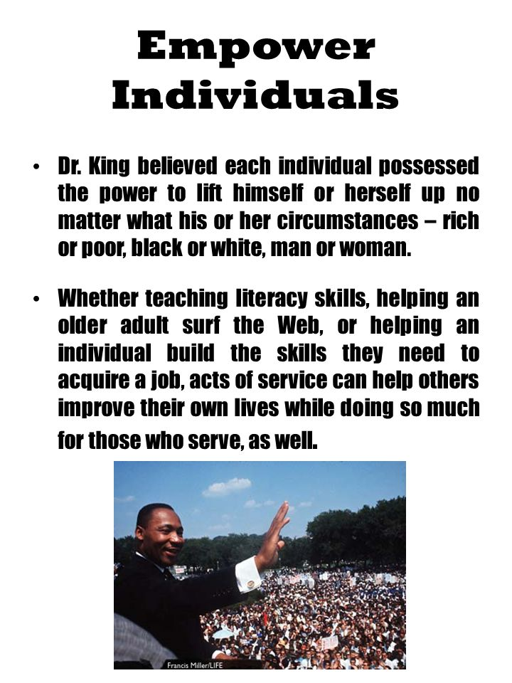 Empower Individuals Dr. King believed each individual possessed the power to lift himself or herself up no matter what his or her circumstances – rich