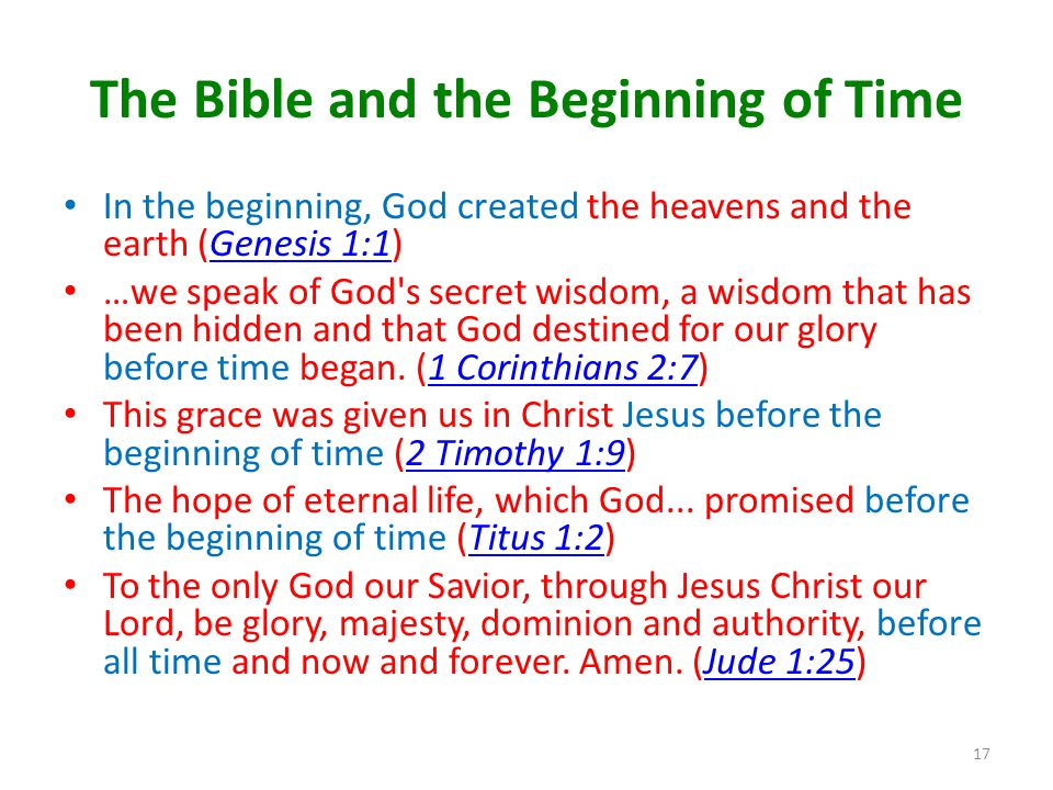 The Bible and the Beginning of Time In the beginning, God created the heavens and the earth (Genesis 1:1)Genesis 1:1 …we speak of God s secret wisdom, a wisdom that has been hidden and that God destined for our glory before time began.