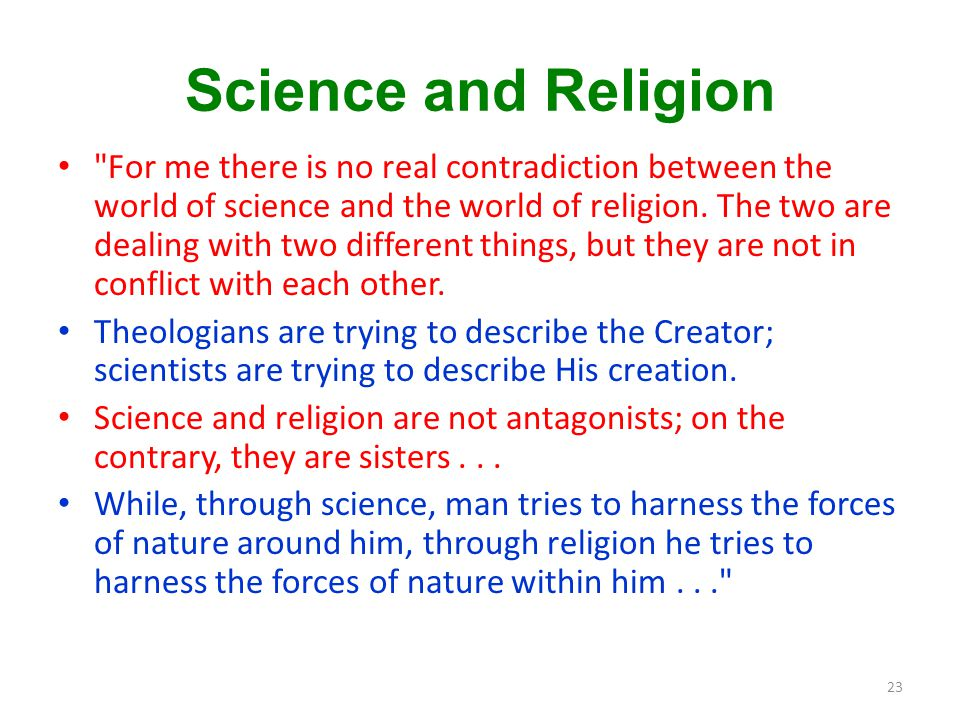 Science and Religion For me there is no real contradiction between the world of science and the world of religion.