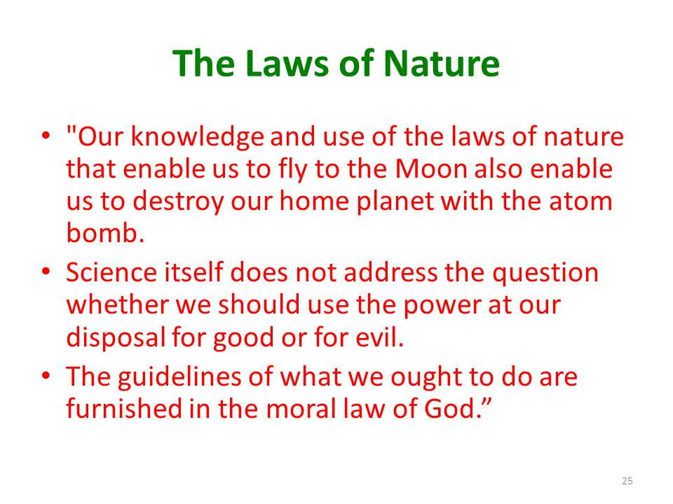 The Laws of Nature Our knowledge and use of the laws of nature that enable us to fly to the Moon also enable us to destroy our home planet with the atom bomb.